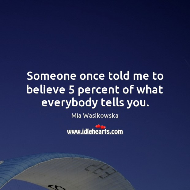 Someone once told me to believe 5 percent of what everybody tells you. Image