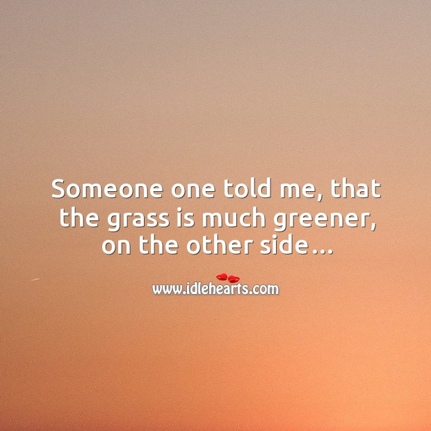 Someone one told me, that the grass is much greener, on the other side… Image