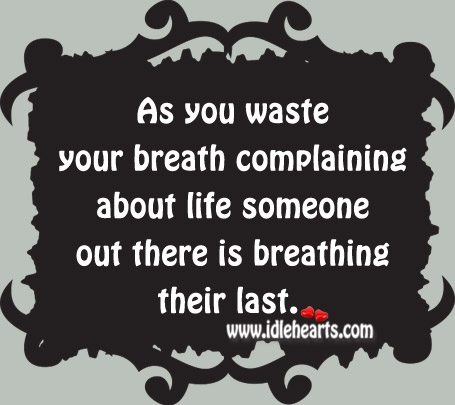 You Waste Your Breath Complaining About Life