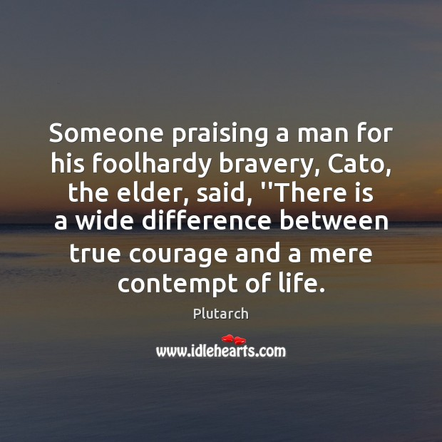 Image, Someone praising a man for his foolhardy bravery, Cato, the elder, said,