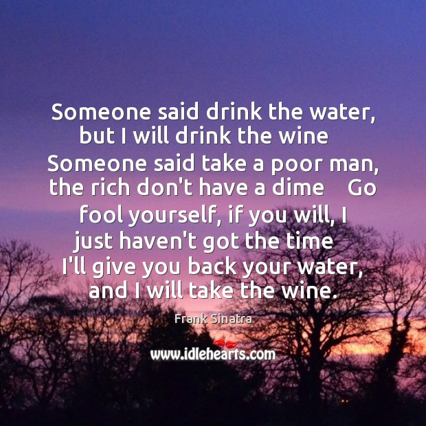 Someone said drink the water, but I will drink the wine    Someone Frank Sinatra Picture Quote