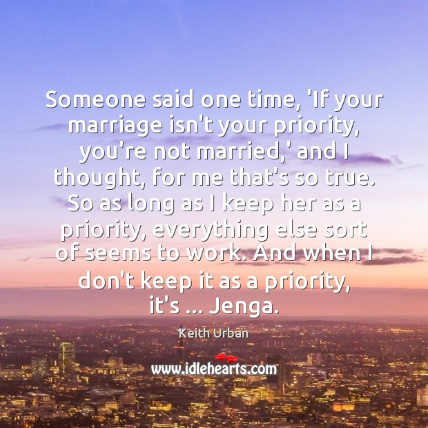 Someone said one time, 'If your marriage isn't your priority, you're not Keith Urban Picture Quote