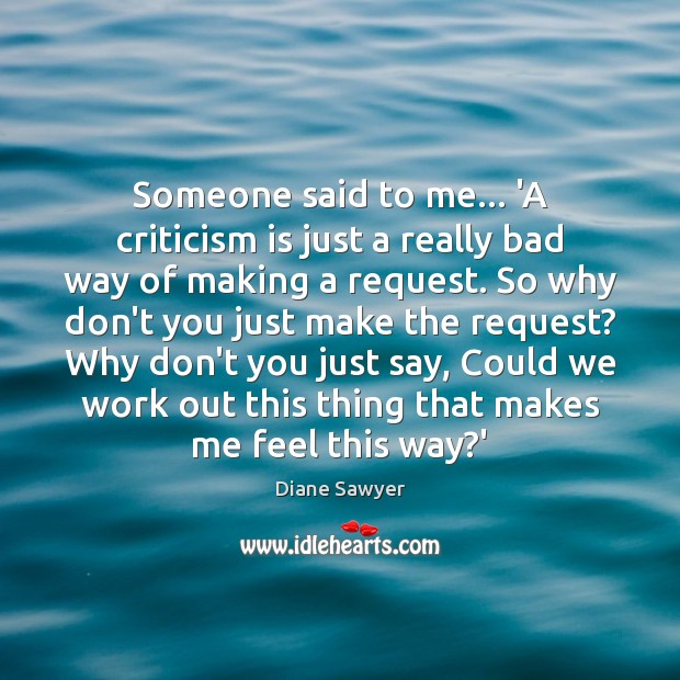 Someone said to me… 'A criticism is just a really bad way Diane Sawyer Picture Quote