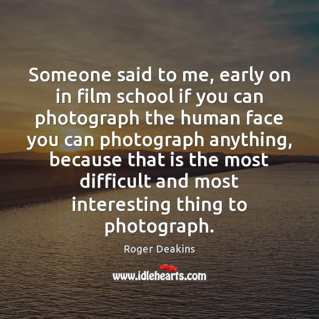 Someone said to me, early on in film school if you can Roger Deakins Picture Quote