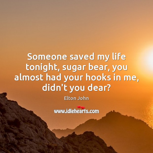 Someone saved my life tonight, sugar bear, you almost had your hooks Elton John Picture Quote