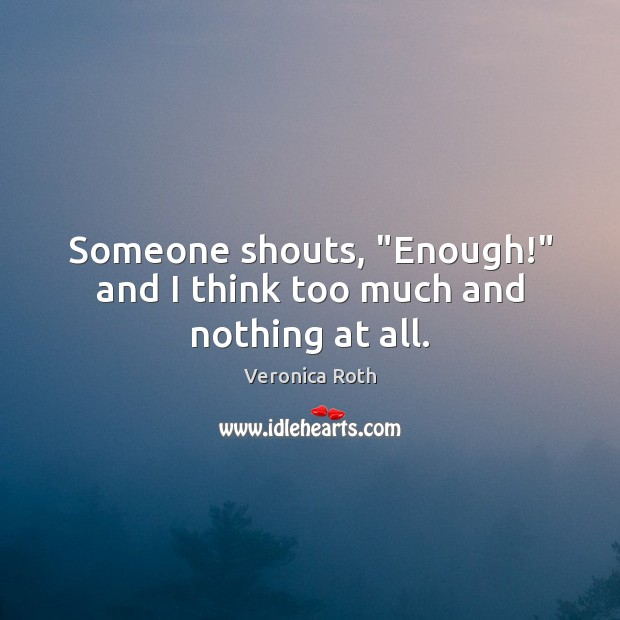 "Someone shouts, ""Enough!"" and I think too much and nothing at all. Image"