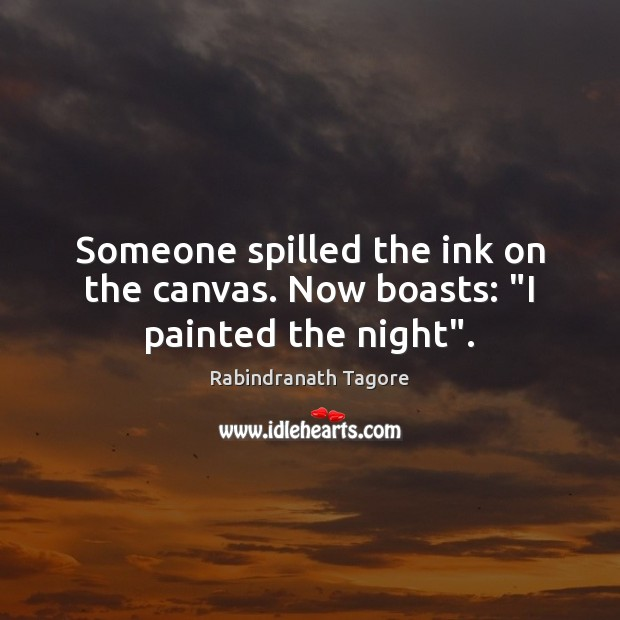 """Someone spilled the ink on the canvas. Now boasts: """"I painted the night"""". Rabindranath Tagore Picture Quote"""