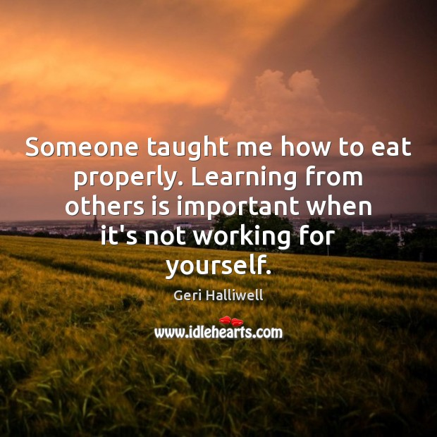 Someone taught me how to eat properly. Learning from others is important Geri Halliwell Picture Quote