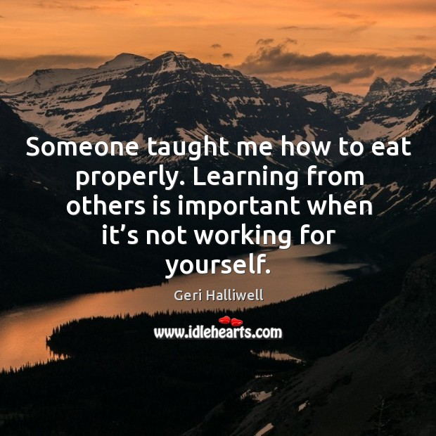 Someone taught me how to eat properly. Learning from others is important when it's not working for yourself. Image