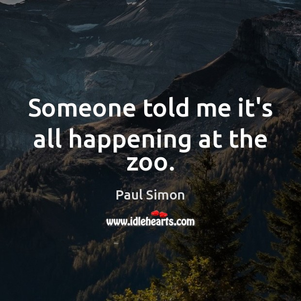 Someone told me it's all happening at the zoo. Paul Simon Picture Quote