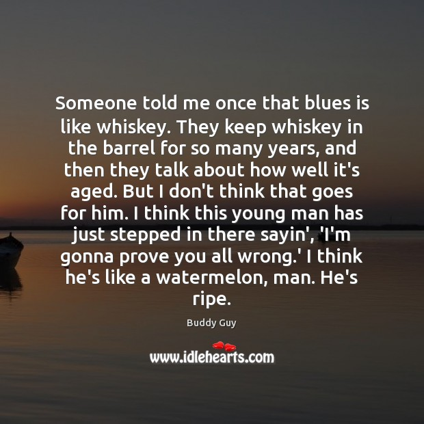 Someone told me once that blues is like whiskey. They keep whiskey Image