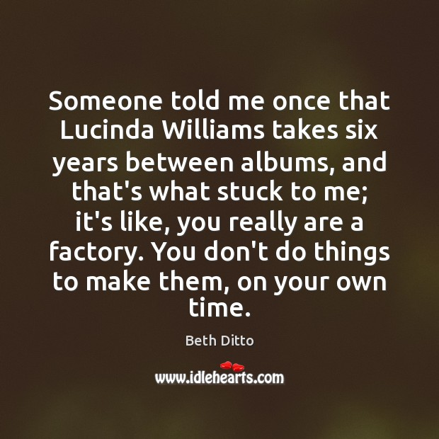 Someone told me once that Lucinda Williams takes six years between albums, Beth Ditto Picture Quote