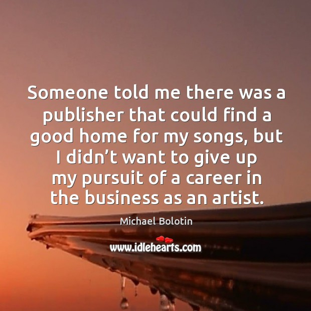Someone told me there was a publisher that could find a good home for my songs Michael Bolotin Picture Quote