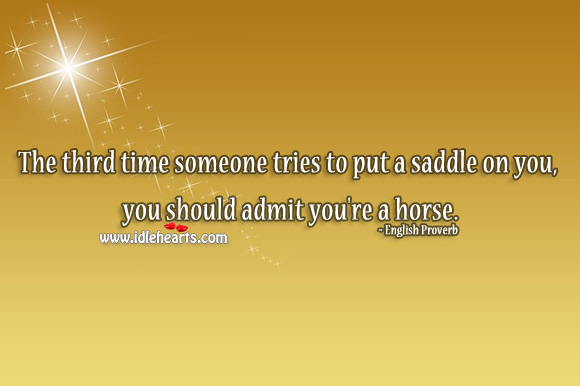 The third time someone tries to put a saddle on you, you should admit you're a horse. English Proverbs Image