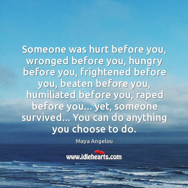 Image, Someone was hurt before you, wronged before you, hungry before you, frightened