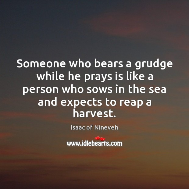Someone who bears a grudge while he prays is like a person Isaac of Nineveh Picture Quote