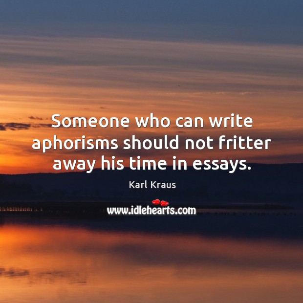 Someone who can write aphorisms should not fritter away his time in essays. Image