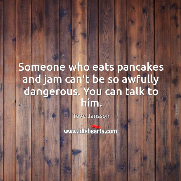 Someone who eats pancakes and jam can't be so awfully dangerous. You can talk to him. Image