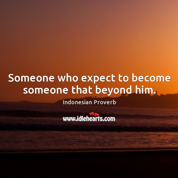 Someone who expect to become someone that beyond him. Indonesian Proverbs Image
