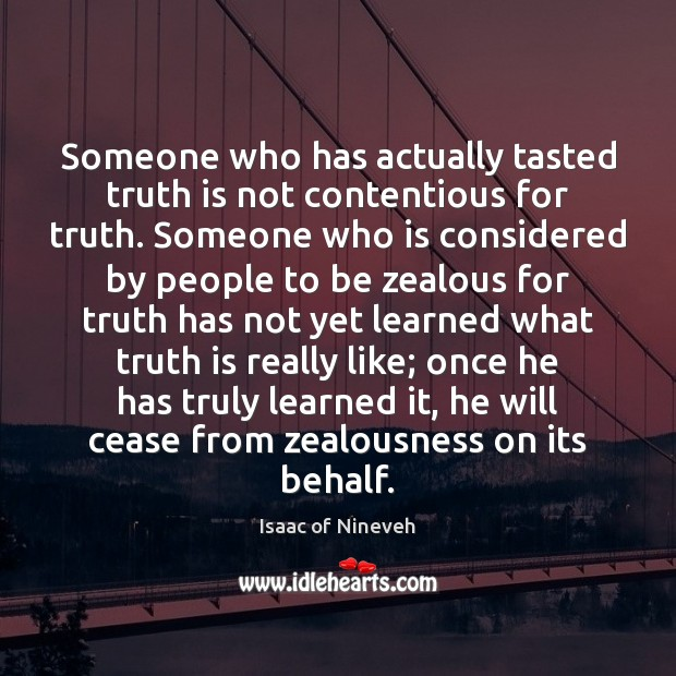 Someone who has actually tasted truth is not contentious for truth. Someone Isaac of Nineveh Picture Quote