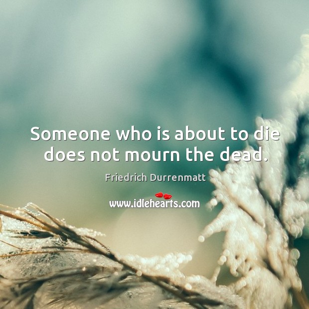 Someone who is about to die does not mourn the dead. Friedrich Durrenmatt Picture Quote