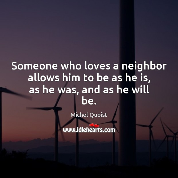 Someone who loves a neighbor allows him to be as he is, as he was, and as he will be. Image