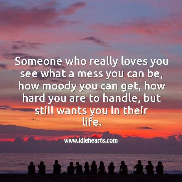 Image, Someone who really loves you see what a mess you can be, but still wants you in their life.