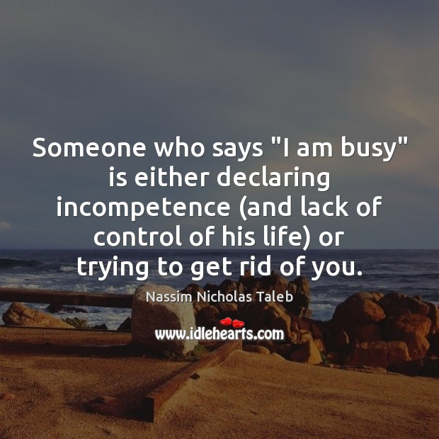 "Someone who says ""I am busy"" is either declaring incompetence (and lack Nassim Nicholas Taleb Picture Quote"