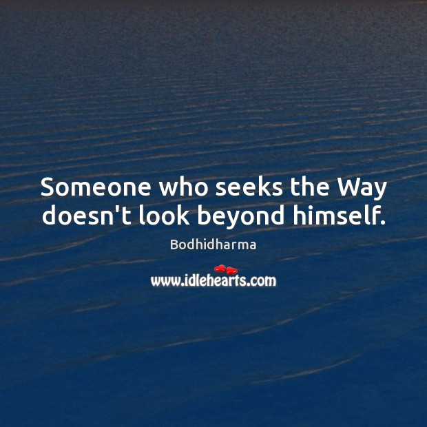 Someone who seeks the Way doesn't look beyond himself. Bodhidharma Picture Quote