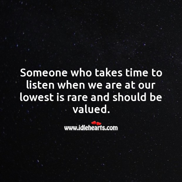 Someone who takes time to listen when we are at our lowest is rare. Time Quotes Image