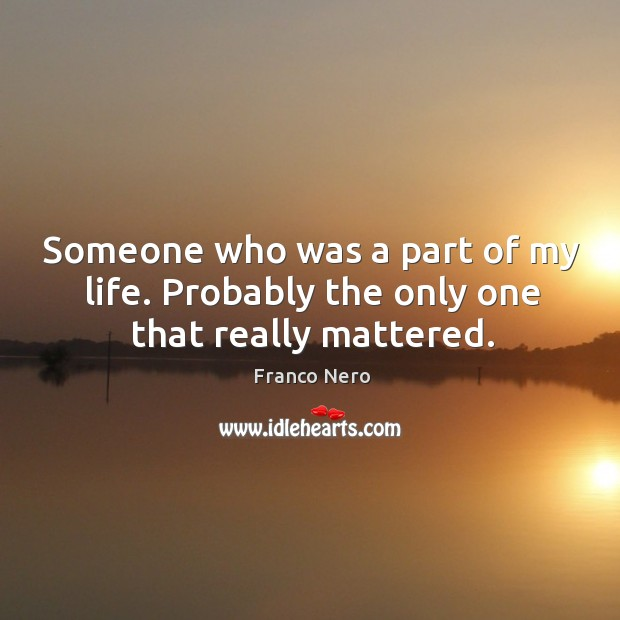Someone who was a part of my life. Probably the only one that really mattered. Image