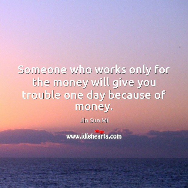 Someone who works only for the money will give you trouble one day because of money. Image