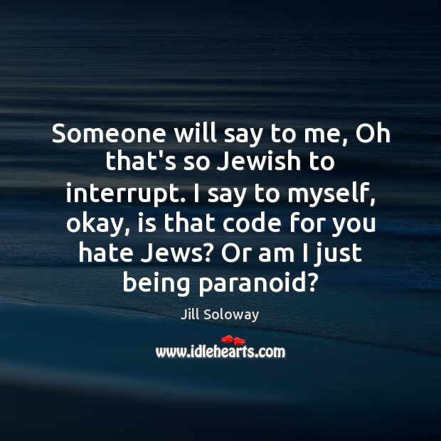 Someone will say to me, Oh that's so Jewish to interrupt. I Jill Soloway Picture Quote