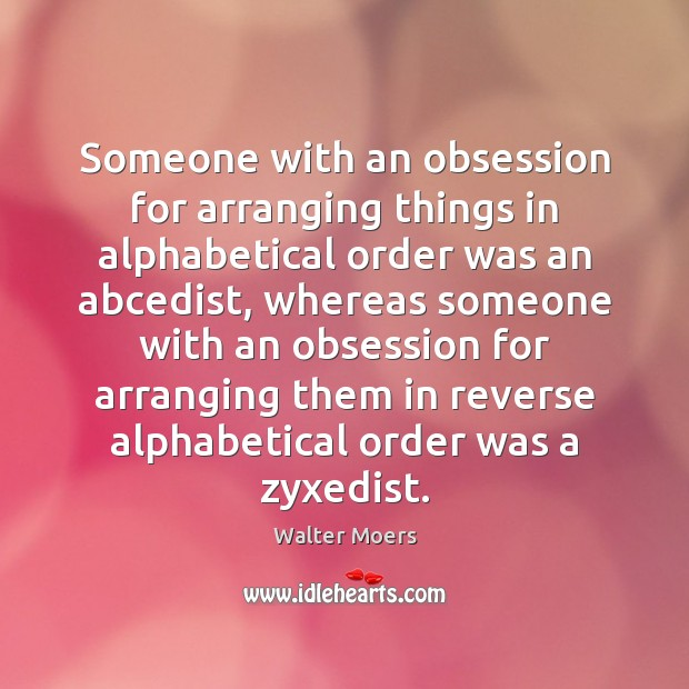 Image, Someone with an obsession for arranging things in alphabetical order was an
