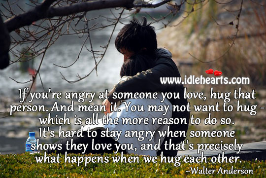 If you're angry at someone you love, hug that person. Hug Quotes Image