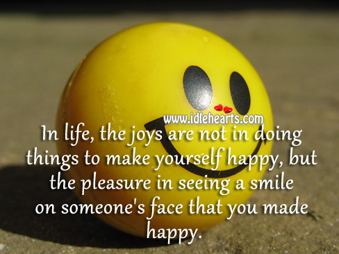 In Life, The Joys Are Not In Doing Things To Make Yourself Happy