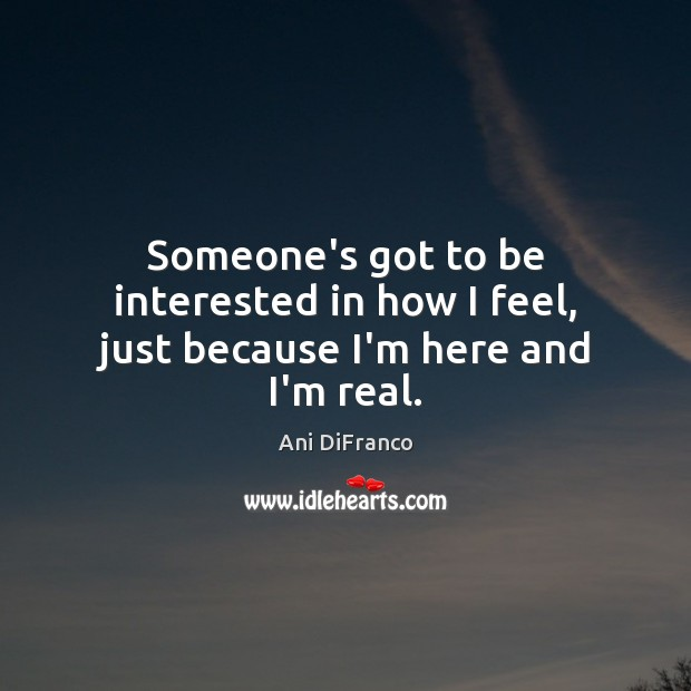 Someone's got to be interested in how I feel, just because I'm here and I'm real. Ani DiFranco Picture Quote