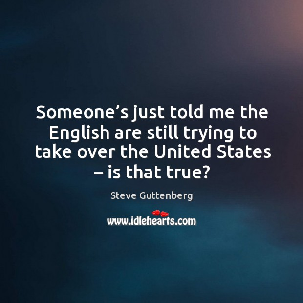 Someone's just told me the english are still trying to take over the united states – is that true? Steve Guttenberg Picture Quote