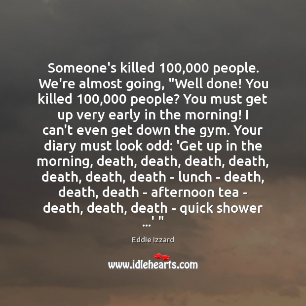 "Image, Someone's killed 100,000 people. We're almost going, ""Well done! You killed 100,000 people? You"