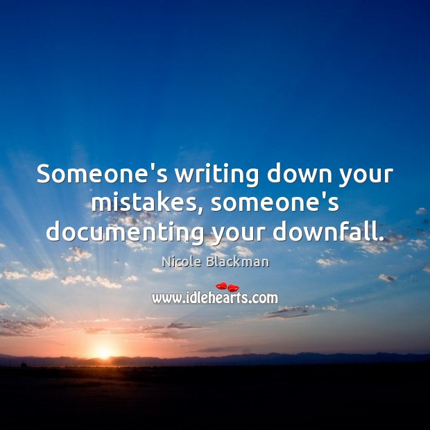 Someone's writing down your mistakes, someone's documenting your downfall. Image