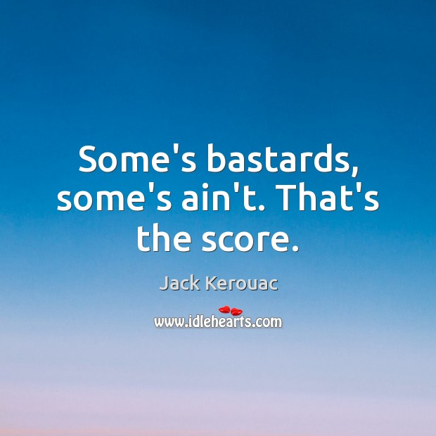 Some's bastards, some's ain't. That's the score. Jack Kerouac Picture Quote