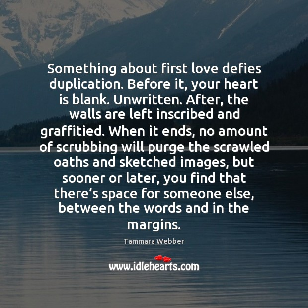 Something about first love defies duplication. Before it, your heart is blank. Tammara Webber Picture Quote