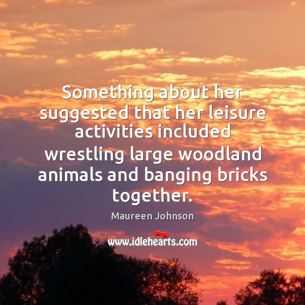 Image, Something about her suggested that her leisure activities included wrestling large woodland