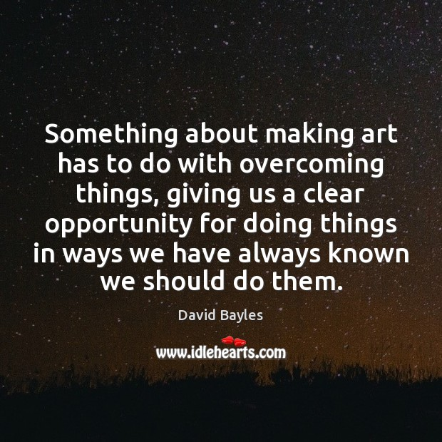 Something about making art has to do with overcoming things, giving us Opportunity Quotes Image