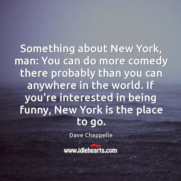 Something about New York, man: You can do more comedy there probably Image