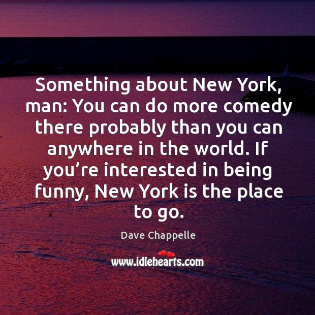 Something about new york, man: you can do more comedy there probably than you can anywhere in the world. Image