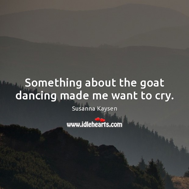 Something about the goat dancing made me want to cry. Susanna Kaysen Picture Quote
