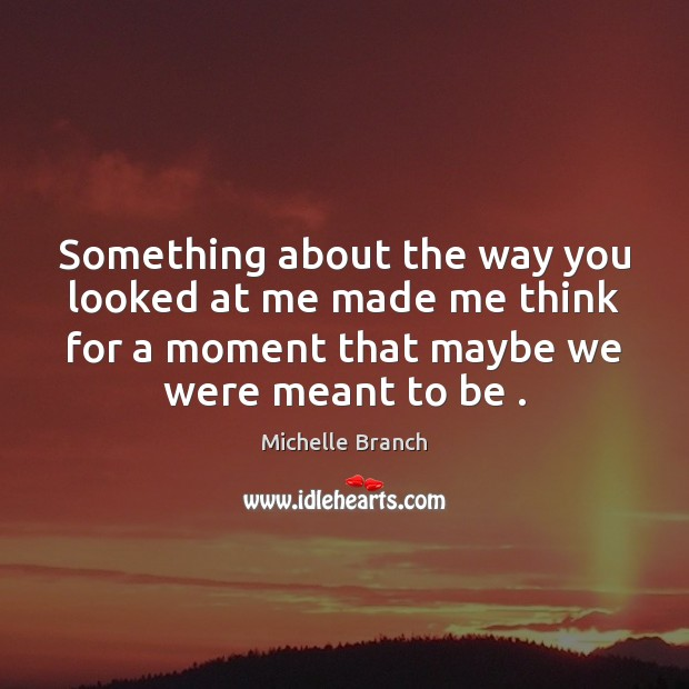 Something about the way you looked at me made me think for Michelle Branch Picture Quote