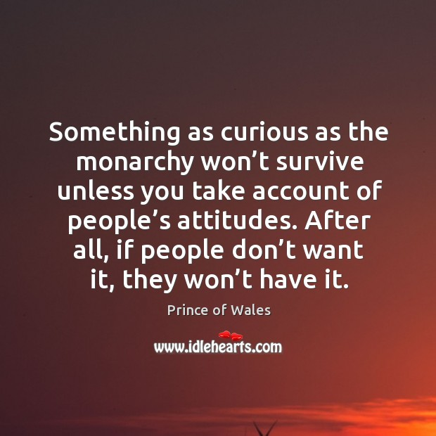 Something as curious as the monarchy won't survive unless you take account of people's attitudes. Image