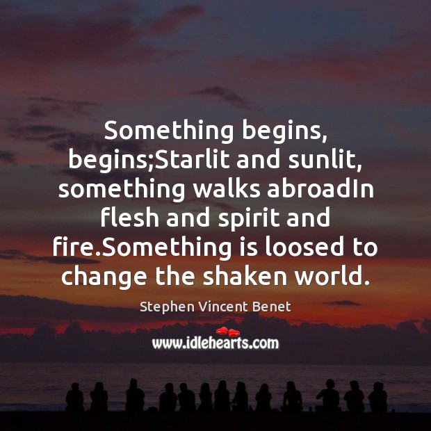 Something begins, begins;Starlit and sunlit, something walks abroadIn flesh and spirit Stephen Vincent Benet Picture Quote
